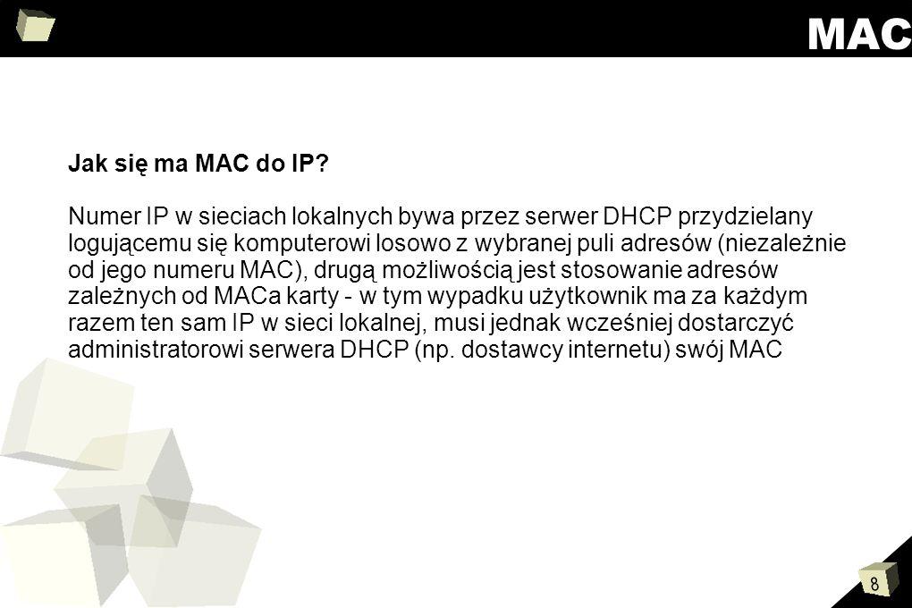 8 MAC Jak się ma MAC do IP? Numer IP w sieciach lokalnych bywa przez serwer DHCP przydzielany logującemu się komputerowi losowo z wybranej puli adresó