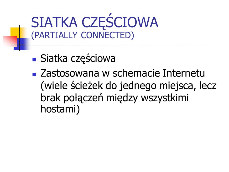 SIATKA CZĘŚCIOWA (PARTIALLY CONNECTED) Siatka częściowa Zastosowana w schemacie Internetu (wiele ścieżek do jednego miejsca, lecz brak połączeń między