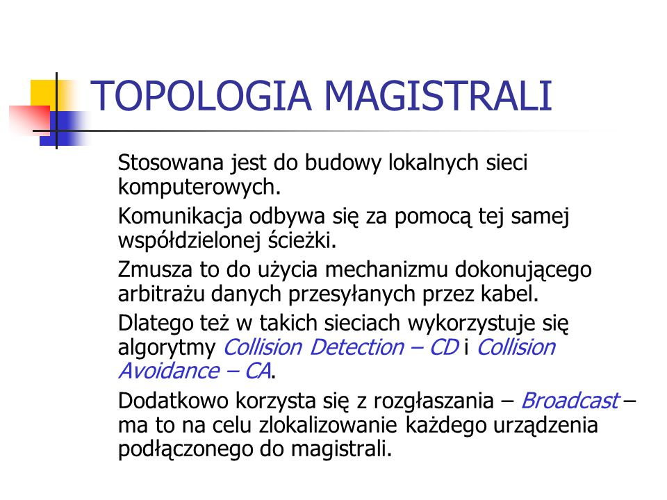 TOPOLOGIA MAGISTRALI Stosowana jest do budowy lokalnych sieci komputerowych. Komunikacja odbywa się za pomocą tej samej współdzielonej ścieżki. Zmusza