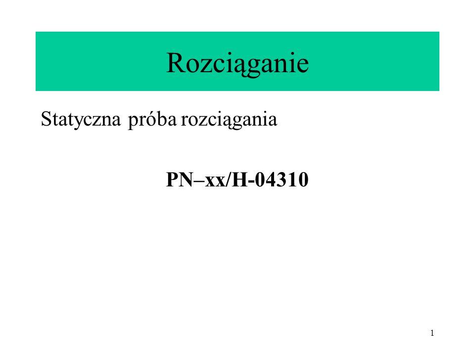 1 Rozciąganie Statyczna próba rozciągania PN–xx/H-04310