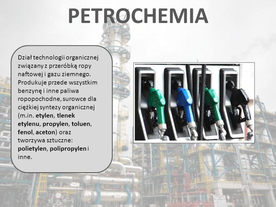 PETROCHEMIA Dział technologii organicznej związany z przeróbką ropy naftowej i gazu ziemnego. Produkuje przede wszystkim benzynę i inne paliwa ropopoc