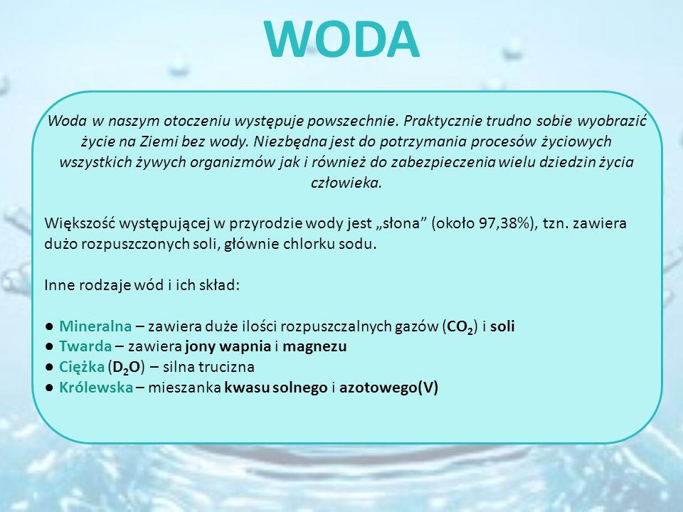 WODA Woda w naszym otoczeniu występuje powszechnie. Praktycznie trudno sobie wyobrazić życie na Ziemi bez wody. Niezbędna jest do potrzymania procesów