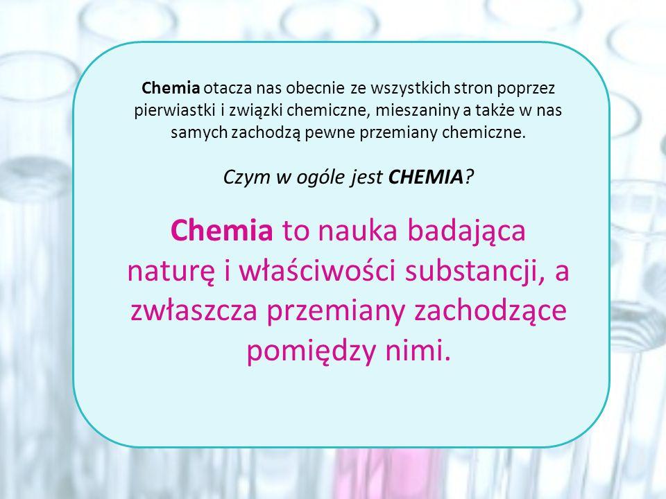 Chemia otacza nas obecnie ze wszystkich stron poprzez pierwiastki i związki chemiczne, mieszaniny a także w nas samych zachodzą pewne przemiany chemic