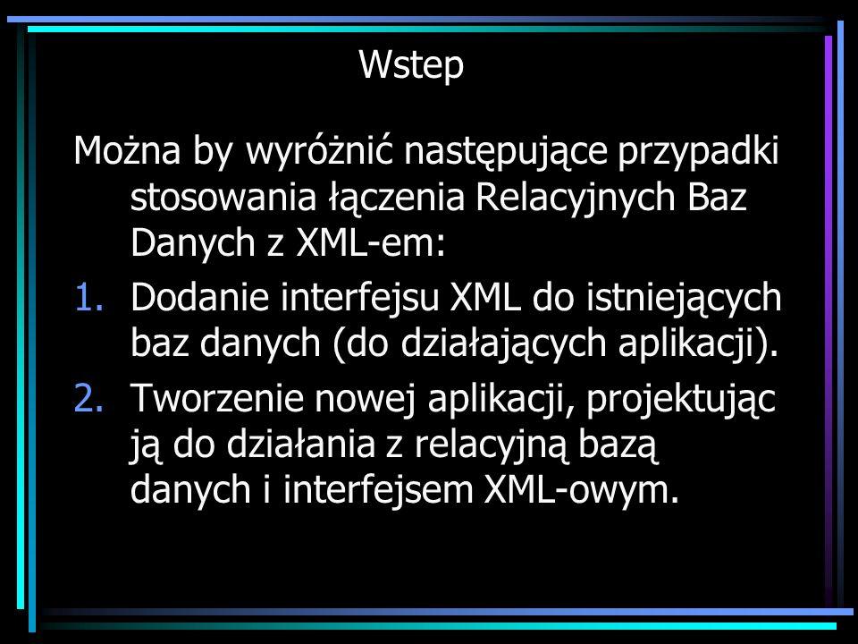 Wstep Można by wyróżnić następujące przypadki stosowania łączenia Relacyjnych Baz Danych z XML-em: 1.Dodanie interfejsu XML do istniejących baz danych