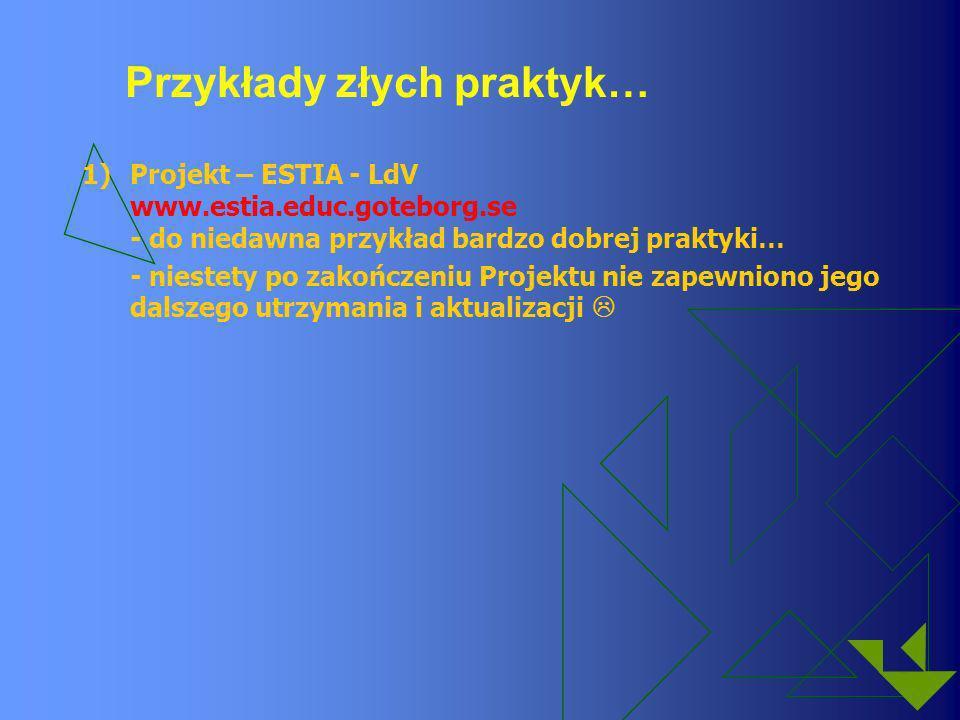 Przykłady złych praktyk… 1)Projekt – ESTIA - LdV www.estia.educ.goteborg.se - do niedawna przykład bardzo dobrej praktyki… - niestety po zakończeniu P