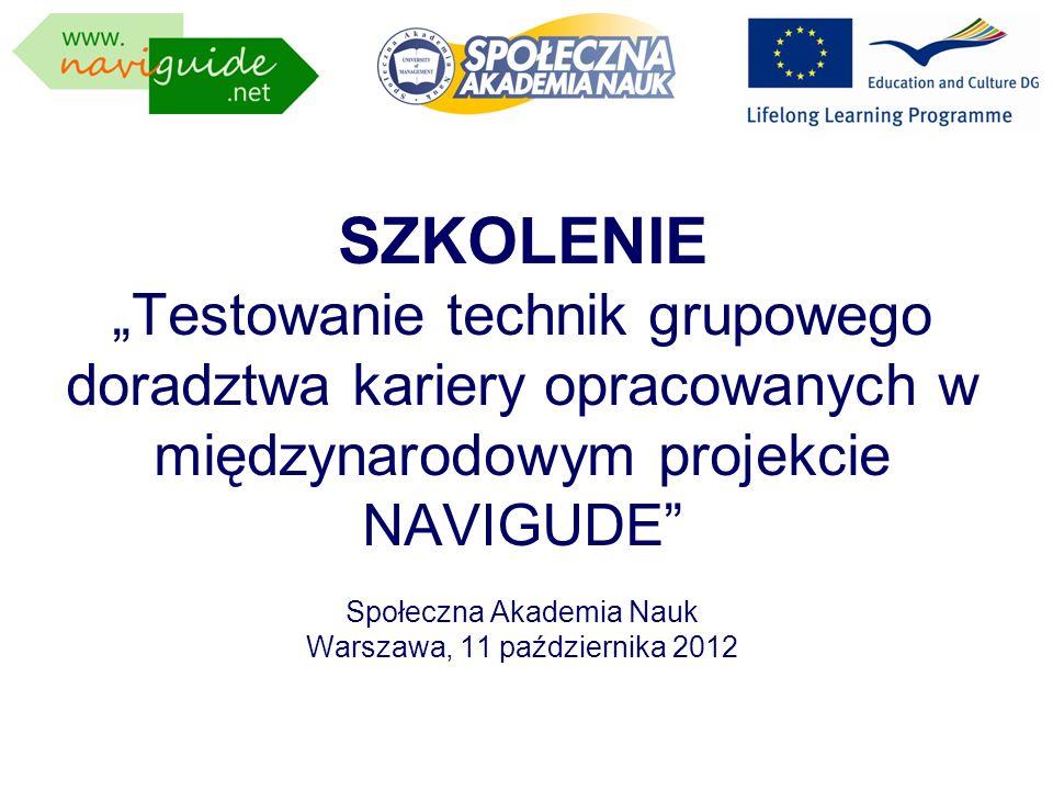SZKOLENIE Testowanie technik grupowego doradztwa kariery opracowanych w międzynarodowym projekcie NAVIGUDE Społeczna Akademia Nauk Warszawa, 11 paździ