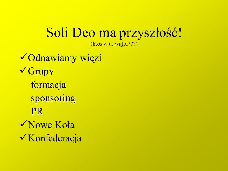 Soli Deo ma przyszłość! (ktoś w to wątpi???) Odnawiamy więzi GrupyformacjasponsoringPR Nowe Koła Konfederacja