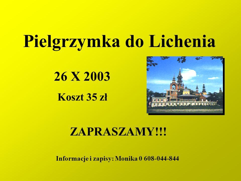 Pielgrzymka do Lichenia 26 X 2003 Koszt 35 zł ZAPRASZAMY!!! Informacje i zapisy: Monika 0 608-044-844