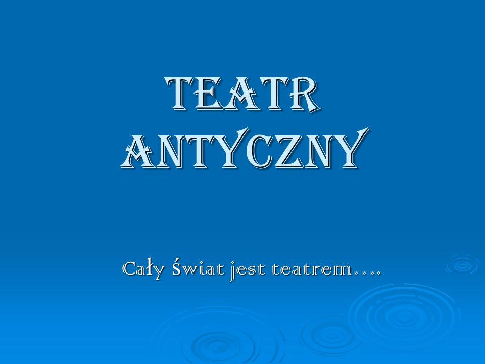 TEATR ANTYCZNY Ca ł y ś wiat jest teatrem…. Ca ł y ś wiat jest teatrem….