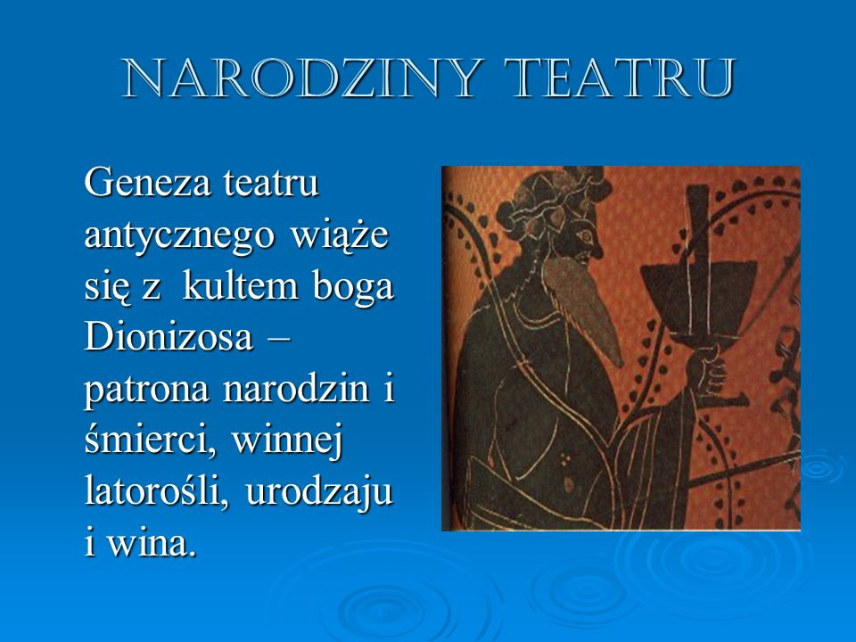 Narodziny teatru Geneza teatru antycznego wiąże się z kultem boga Dionizosa – patrona narodzin i śmierci, winnej latorośli, urodzaju i wina.