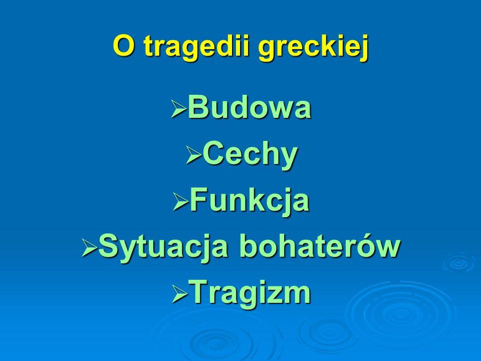 O tragedii greckiej Budowa Budowa Cechy Cechy Funkcja Funkcja Sytuacja bohaterów Sytuacja bohaterów Tragizm Tragizm