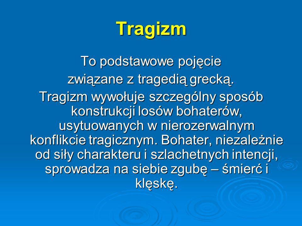 Tragizm To podstawowe pojęcie związane z tragedią grecką. Tragizm wywołuje szczególny sposób konstrukcji losów bohaterów, usytuowanych w nierozerwalny