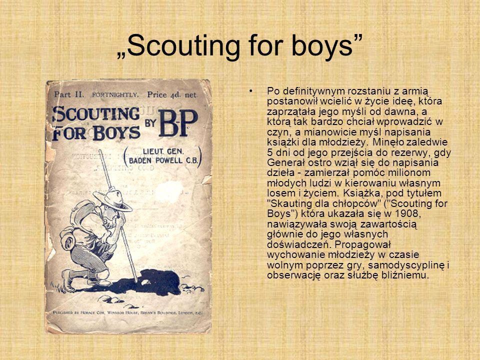 Scouting for boys Po definitywnym rozstaniu z armią postanowił wcielić w życie ideę, która zaprzątała jego myśli od dawna, a którą tak bardzo chciał w