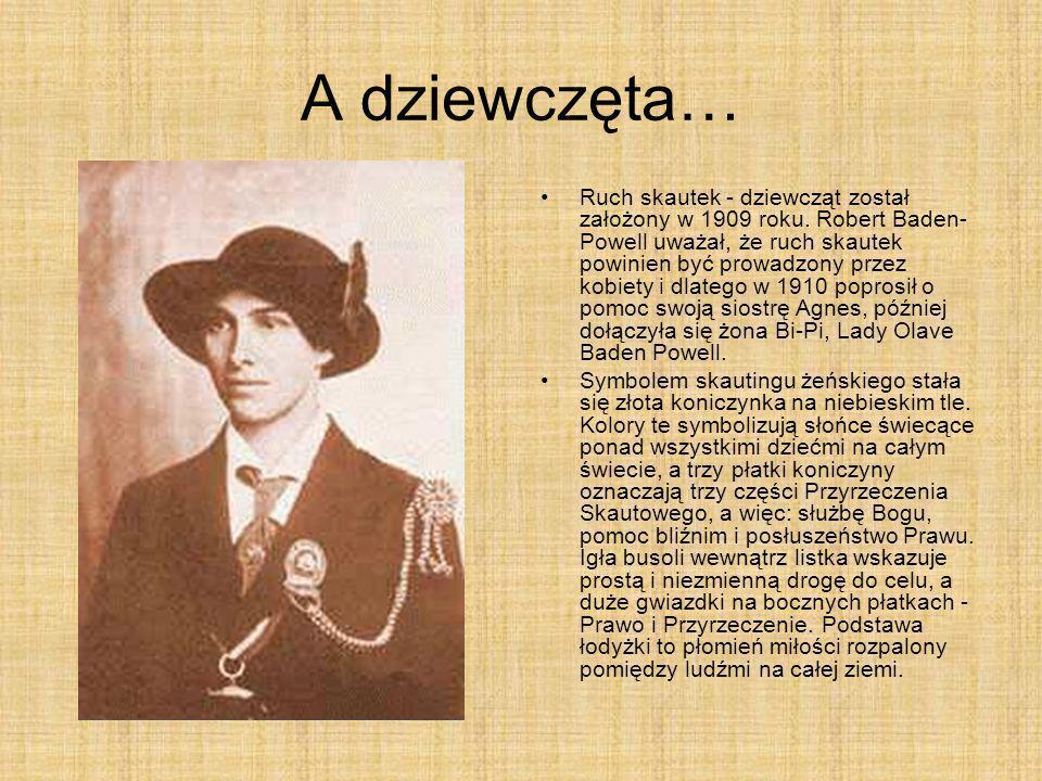 A dziewczęta… Ruch skautek - dziewcząt został założony w 1909 roku. Robert Baden- Powell uważał, że ruch skautek powinien być prowadzony przez kobiety