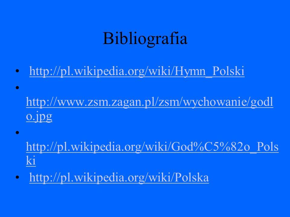 Bibliografia http://pl.wikipedia.org/wiki/Hymn_Polski http://www.zsm.zagan.pl/zsm/wychowanie/godl o.jpg http://www.zsm.zagan.pl/zsm/wychowanie/godl o.