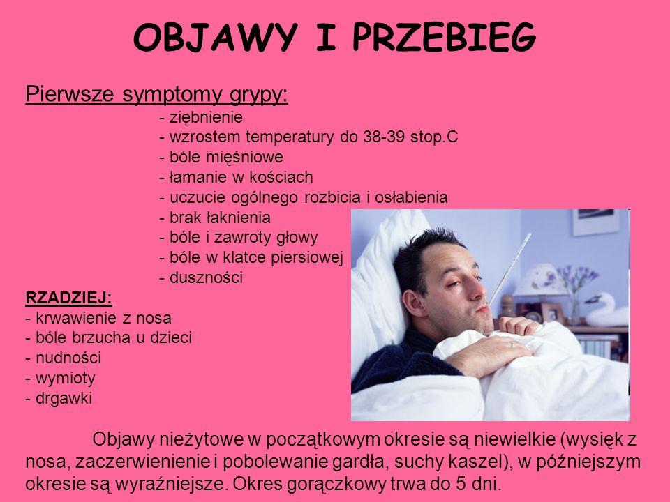 OBJAWY I PRZEBIEG Pierwsze symptomy grypy: - ziębnienie - wzrostem temperatury do 38-39 stop.C - bóle mięśniowe - łamanie w kościach - uczucie ogólneg