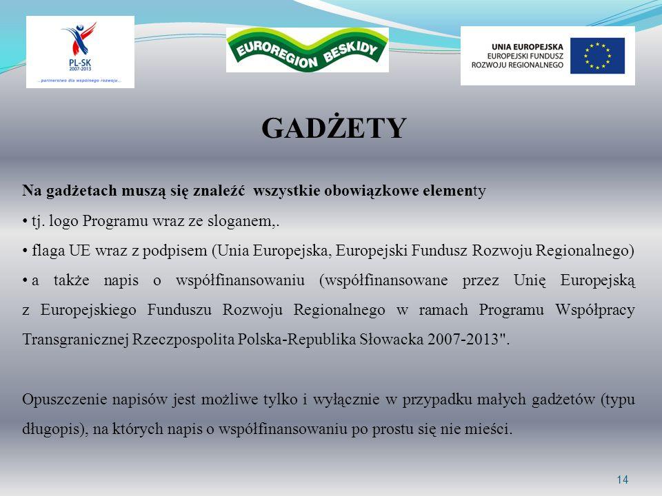 GADŻETY 14 Na gadżetach muszą się znaleźć wszystkie obowiązkowe elementy tj. logo Programu wraz ze sloganem,. flaga UE wraz z podpisem (Unia Europejsk
