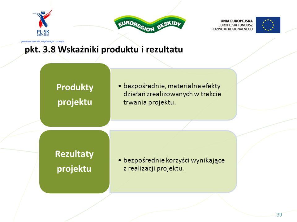 39 pkt. 3.8 Wskaźniki produktu i rezultatu bezpośrednie, materialne efekty działań zrealizowanych w trakcie trwania projektu. Produkty projektu bezpoś