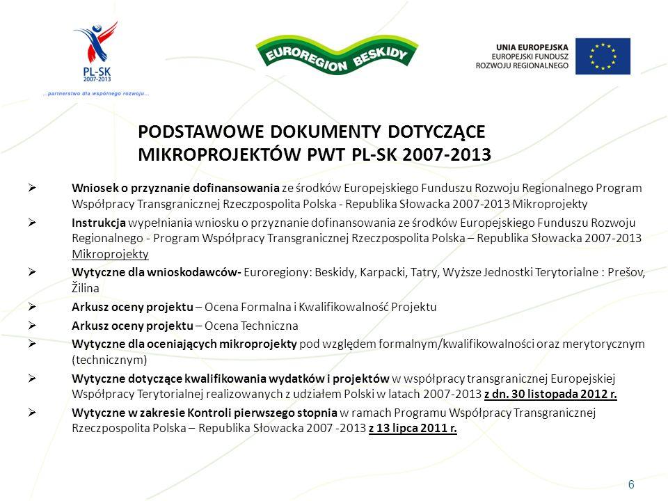 6 PODSTAWOWE DOKUMENTY DOTYCZĄCE MIKROPROJEKTÓW PWT PL-SK 2007-2013 Wniosek o przyznanie dofinansowania ze środków Europejskiego Funduszu Rozwoju Regi