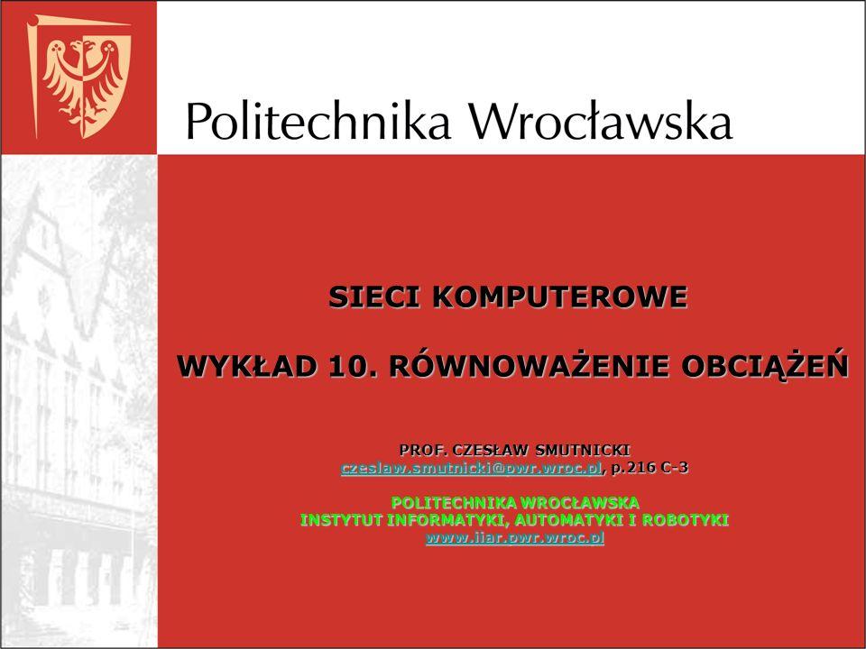 SIECI KOMPUTEROWE WYKŁAD 10. RÓWNOWAŻENIE OBCIĄŻEŃ PROF. CZESŁAW SMUTNICKI czeslaw.smutnicki@pwr.wroc.plczeslaw.smutnicki@pwr.wroc.pl, p.216 C-3 czesl