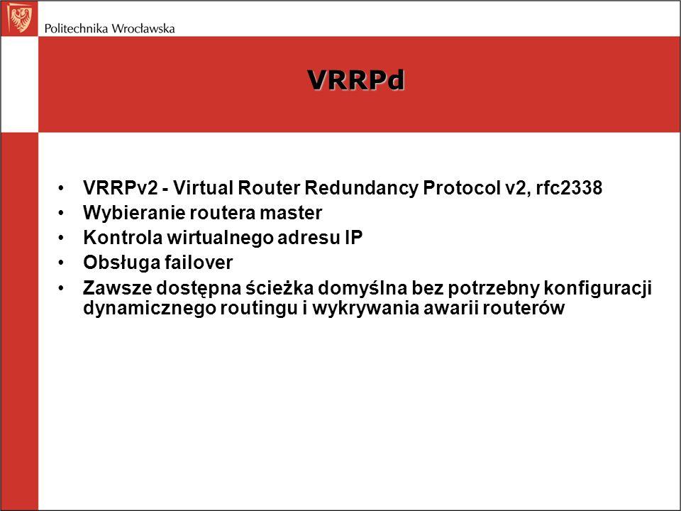 VRRPd VRRPv2 - Virtual Router Redundancy Protocol v2, rfc2338 Wybieranie routera master Kontrola wirtualnego adresu IP Obsługa failover Zawsze dostępn