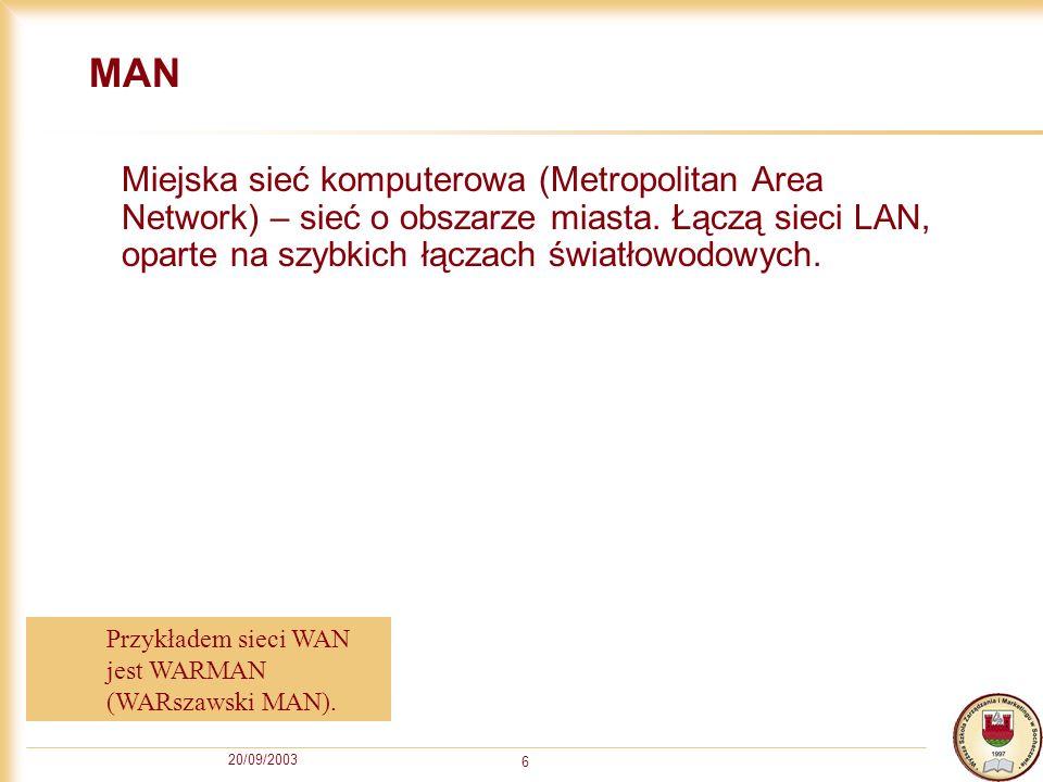 20/09/2003 6 MAN Miejska sieć komputerowa (Metropolitan Area Network) – sieć o obszarze miasta. Łączą sieci LAN, oparte na szybkich łączach światłowod