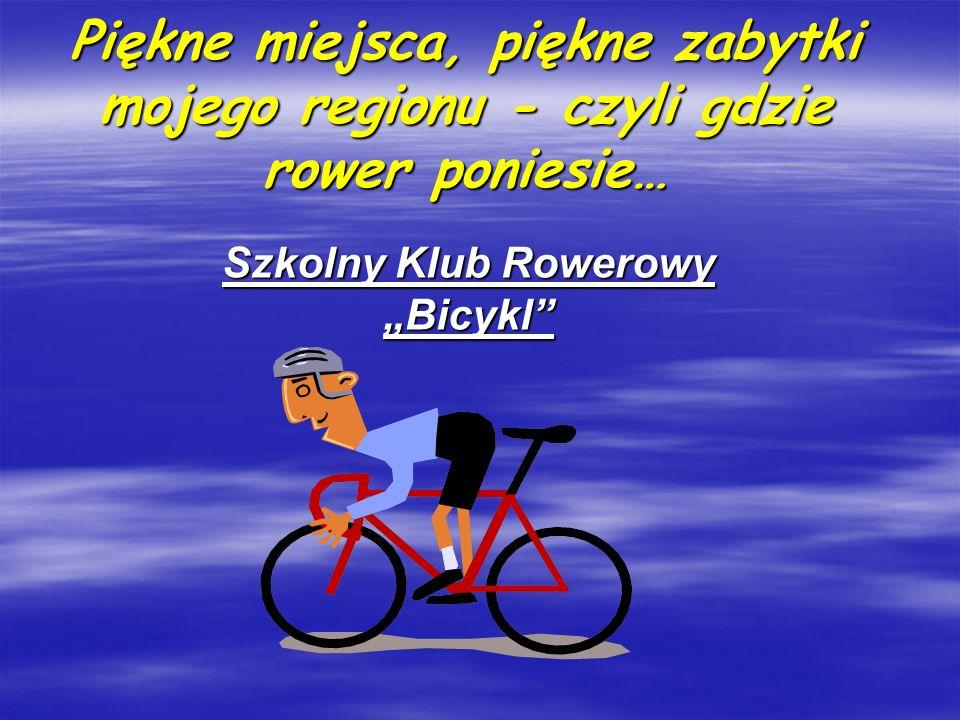 Piękne miejsca, piękne zabytki mojego regionu - czyli gdzie rower poniesie… Szkolny Klub Rowerowy Bicykl
