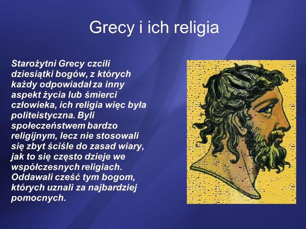 Grecy i ich religia Starożytni Grecy czcili dziesiątki bogów, z których każdy odpowiadał za inny aspekt życia lub śmierci człowieka, ich religia więc