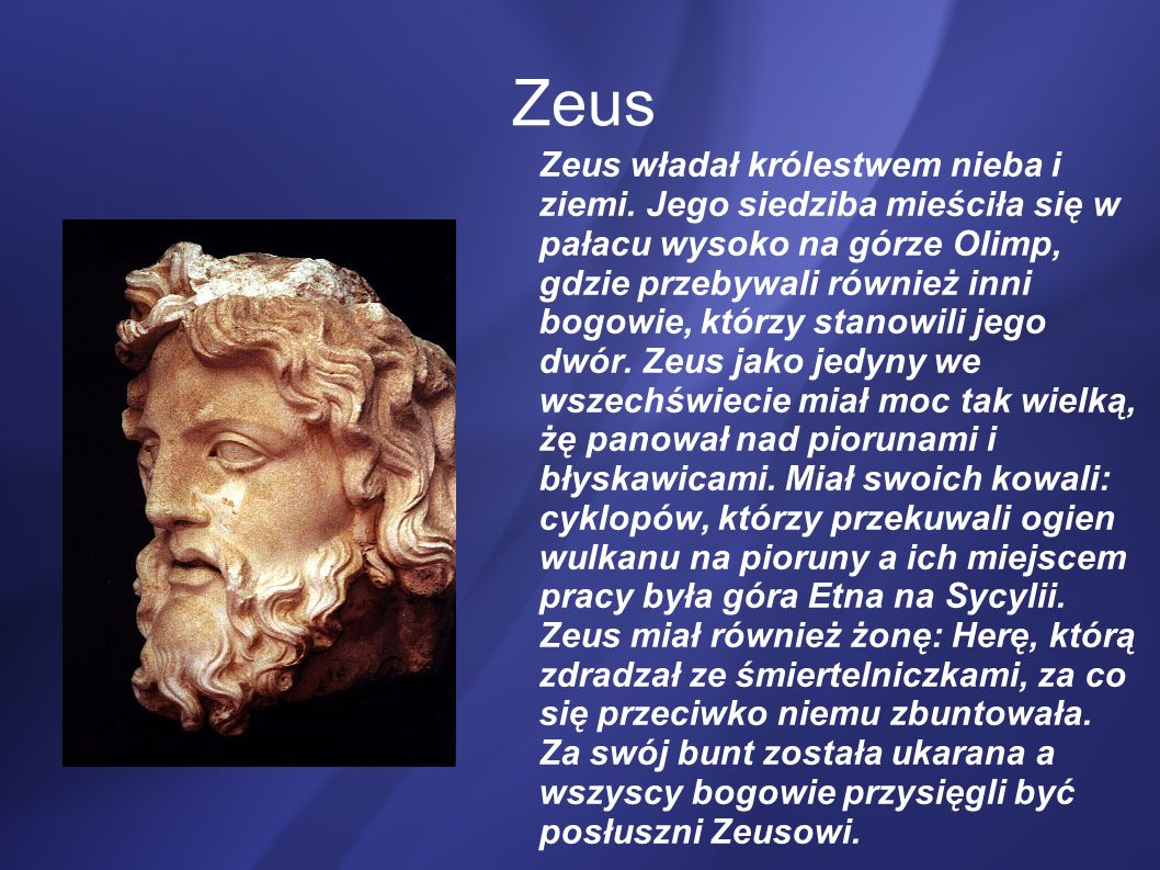 Zeus Zeus władał królestwem nieba i ziemi. Jego siedziba mieściła się w pałacu wysoko na górze Olimp, gdzie przebywali również inni bogowie, którzy st