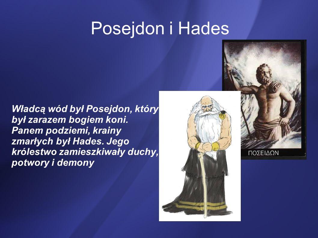 Posejdon i Hades Władcą wód był Posejdon, który był zarazem bogiem koni. Panem podziemi, krainy zmarłych był Hades. Jego królestwo zamieszkiwały duchy