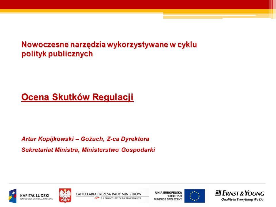 Nowoczesne narzędzia wykorzystywane w cyklu polityk publicznych Ocena Skutków Regulacji Artur Kopijkowski – Gożuch, Z-ca Dyrektora Sekretariat Ministra, Ministerstwo Gospodarki