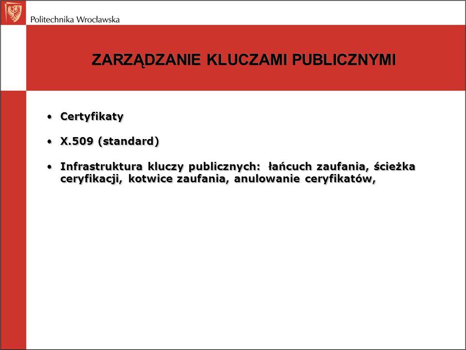ZARZĄDZANIE KLUCZAMI PUBLICZNYMI CertyfikatyCertyfikaty X.509 (standard)X.509 (standard) Infrastruktura kluczy publicznych: łańcuch zaufania, ścieżka