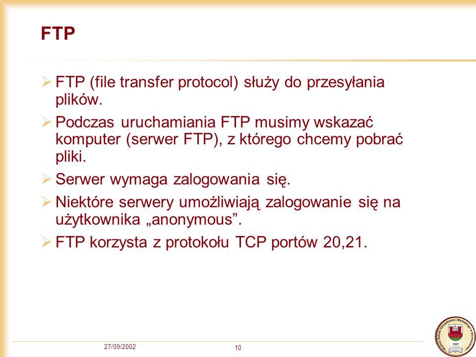 27/09/2002 10 FTP FTP (file transfer protocol) służy do przesyłania plików. Podczas uruchamiania FTP musimy wskazać komputer (serwer FTP), z którego c