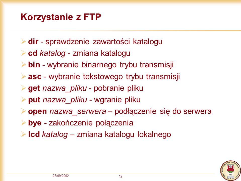 27/09/2002 12 Korzystanie z FTP dir - sprawdzenie zawartości katalogu cd katalog - zmiana katalogu bin - wybranie binarnego trybu transmisji asc - wyb
