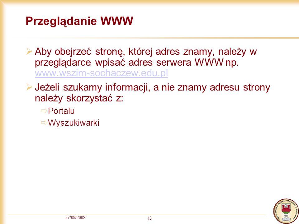 27/09/2002 18 Przeglądanie WWW Aby obejrzeć stronę, której adres znamy, należy w przeglądarce wpisać adres serwera WWW np. www.wszim-sochaczew.edu.pl