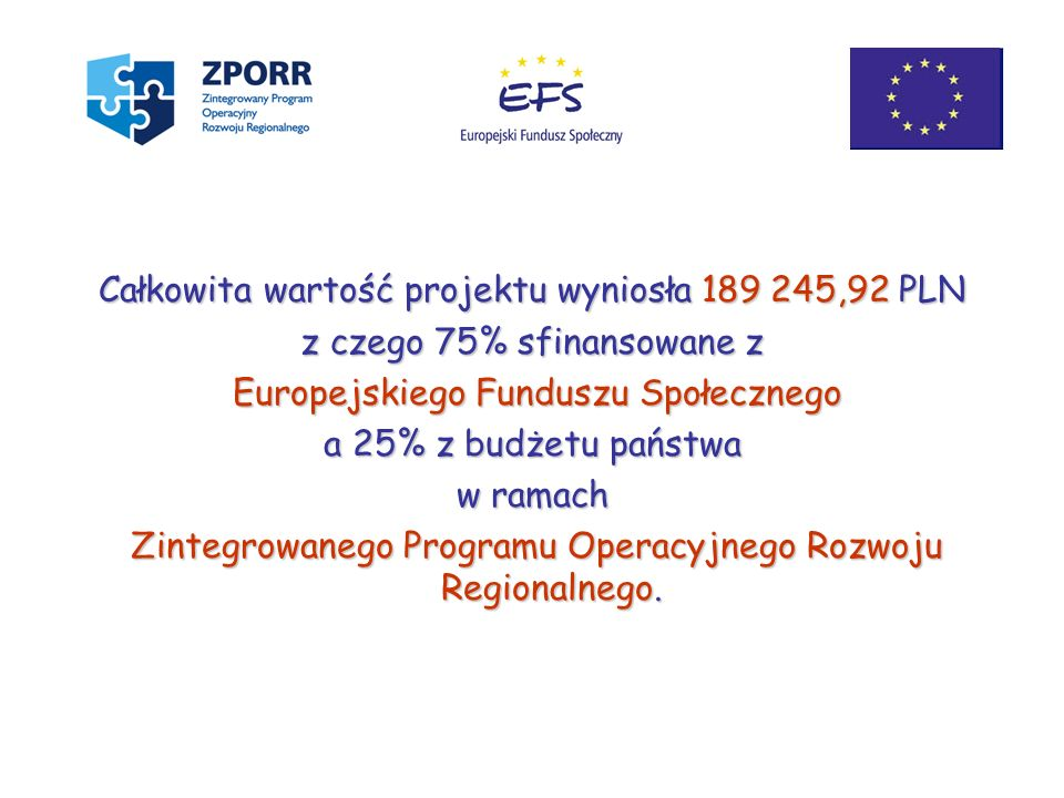 Całkowita wartość projektu wyniosła 189 245,92 PLN z czego 75% sfinansowane z Europejskiego Funduszu Społecznego Europejskiego Funduszu Społecznego a
