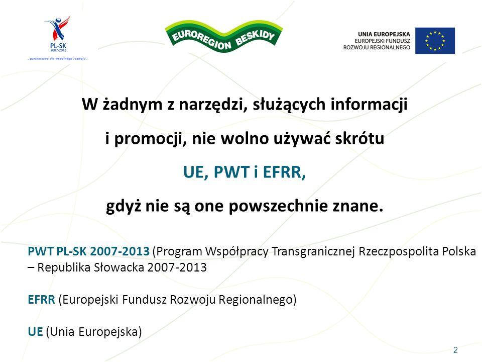 23 3.10 Działania informacyjne i promocyjne (opis w jaki sposób Wnioskodawca i partnerzy podczas realizacji projektu informować będą o finansowym wsparciu ze środków UE w ramach Programu Współpracy Transgranicznej Rzeczpospolita Polska – Republika Słowacka 2007-2013 za pośrednictwem Euroregionu /VUC) Podczas realizacji projektu będą prowadzone działania informacyjne i promocyjne eksponujące: Logo Programu PWT PL-SK 2007-2013, Euroregionu, flagę Unii Europejskiej jak również informację o współfinansowaniu projektu ze środków EFRR.