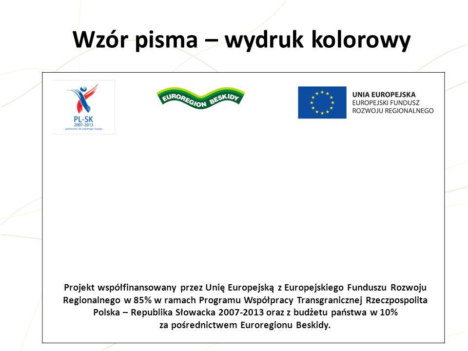 6 Wzór pisma – wydruk czarno-biały Projekt współfinansowany przez Unię Europejską z Europejskiego Funduszu Rozwoju Regionalnego w 85% w ramach Programu Współpracy Transgranicznej Rzeczpospolita Polska – Republika Słowacka 2007-2013 oraz z budżetu państwa w 10% za pośrednictwem Euroregionu Beskidy.