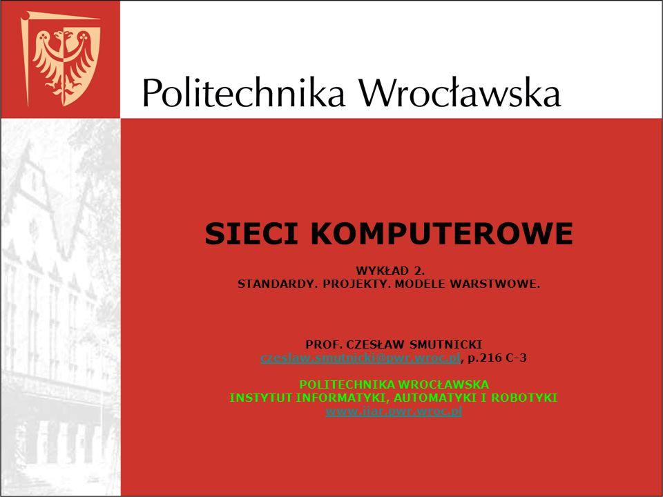 SIECI KOMPUTEROWE WYKŁAD 2. STANDARDY. PROJEKTY. MODELE WARSTWOWE. PROF. CZESŁAW SMUTNICKI czeslaw.smutnicki@pwr.wroc.plczeslaw.smutnicki@pwr.wroc.pl,