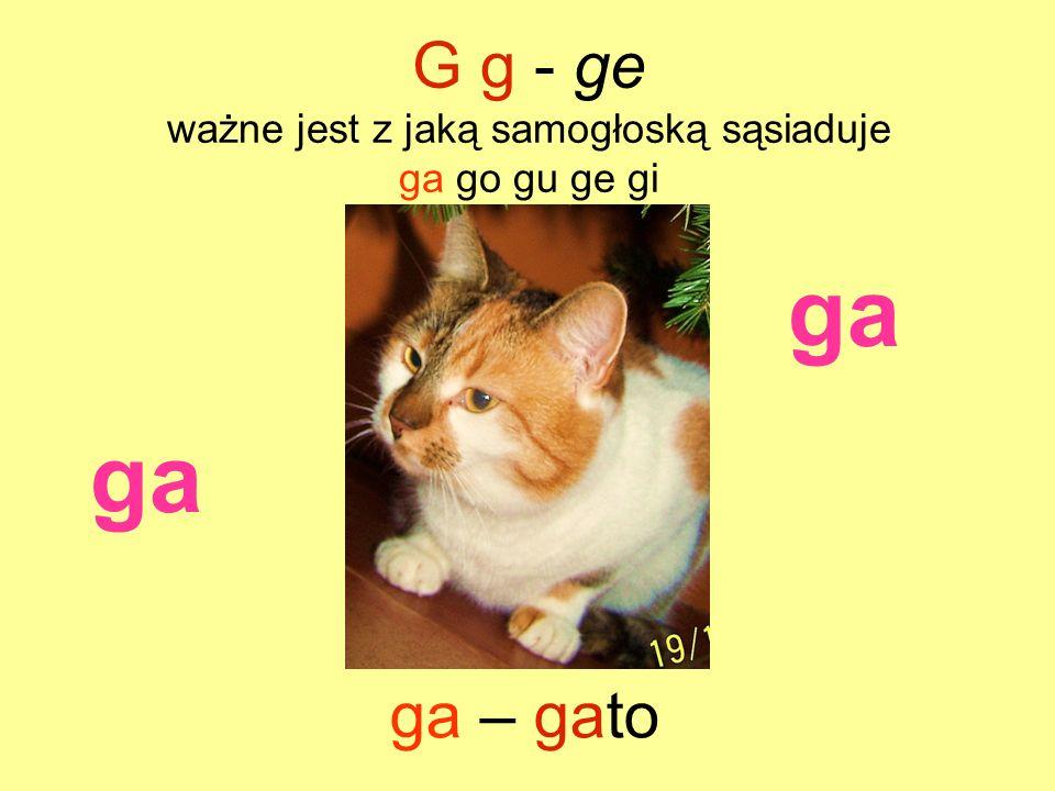 ga G g - ge ważne jest z jaką samogłoską sąsiaduje ga go gu ge gi ga – gato ga