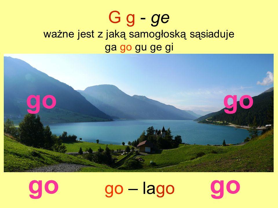go G g - ge ważne jest z jaką samogłoską sąsiaduje ga go gu ge gi go – lago go