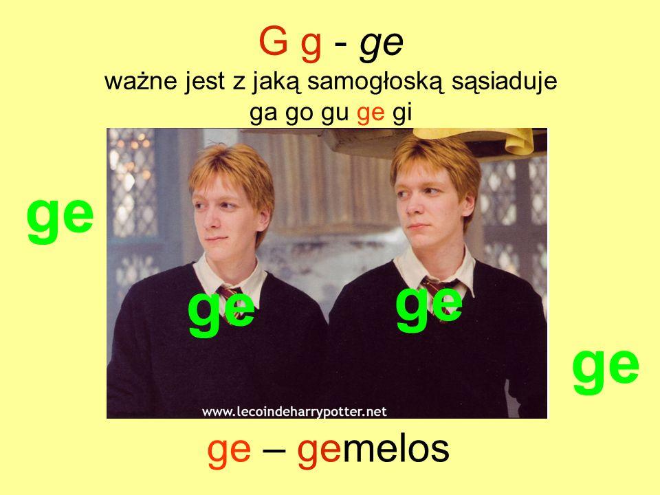 ge G g - ge ważne jest z jaką samogłoską sąsiaduje ga go gu ge gi ge – gemelos ge