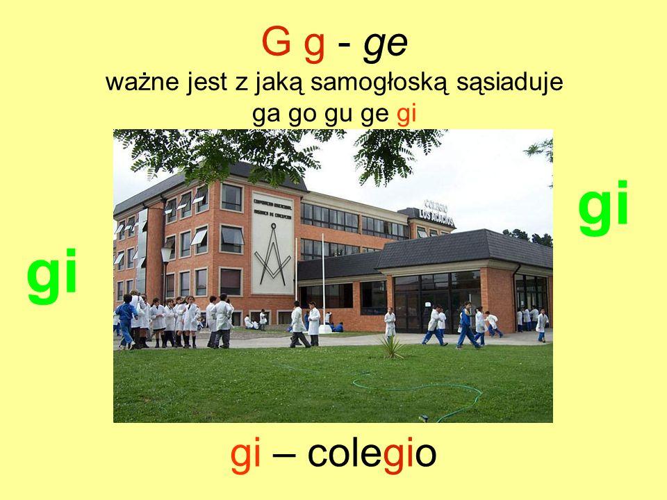 G g - ge ważne jest z jaką samogłoską sąsiaduje ga go gu ge gi Diego es mi amigo.