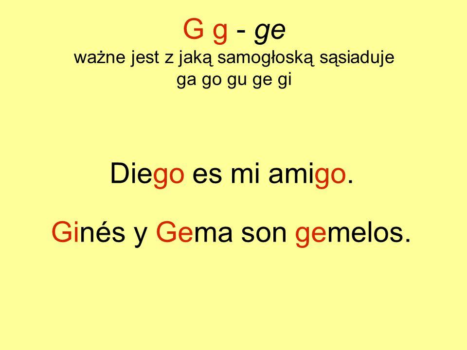 G g - ge ważne jest z jaką samogłoską sąsiaduje ga go gu ge gi Diego es mi amigo. Ginés y Gema son gemelos.