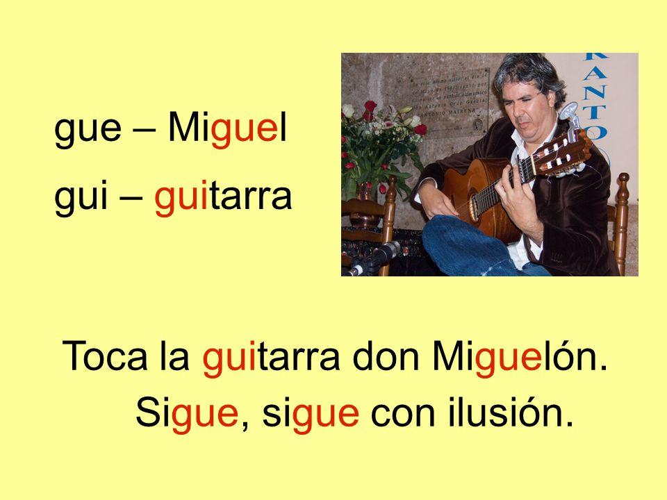 Toca la guitarra don Miguelón. Sigue, sigue con ilusión. gue – Miguel gui – guitarra
