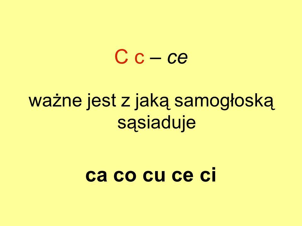 C c – ce ważne jest z jaką samogłoską sąsiaduje ca co cu ce ci