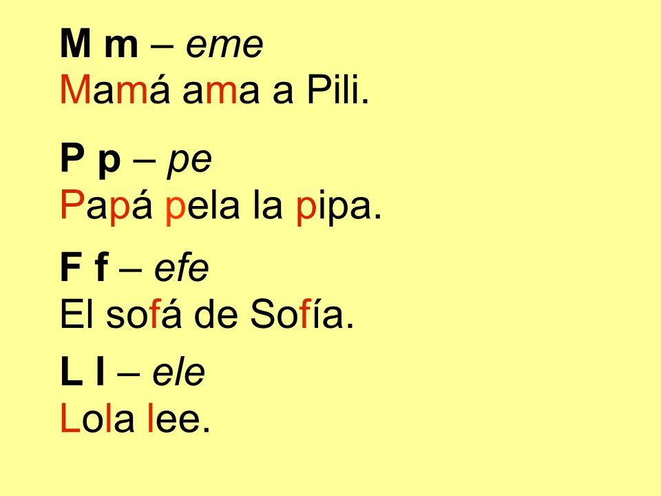 L l – ele Lola lee. P p – pe Papá pela la pipa. F f – efe El sofá de Sofía. M m – eme Mamá ama a Pili.