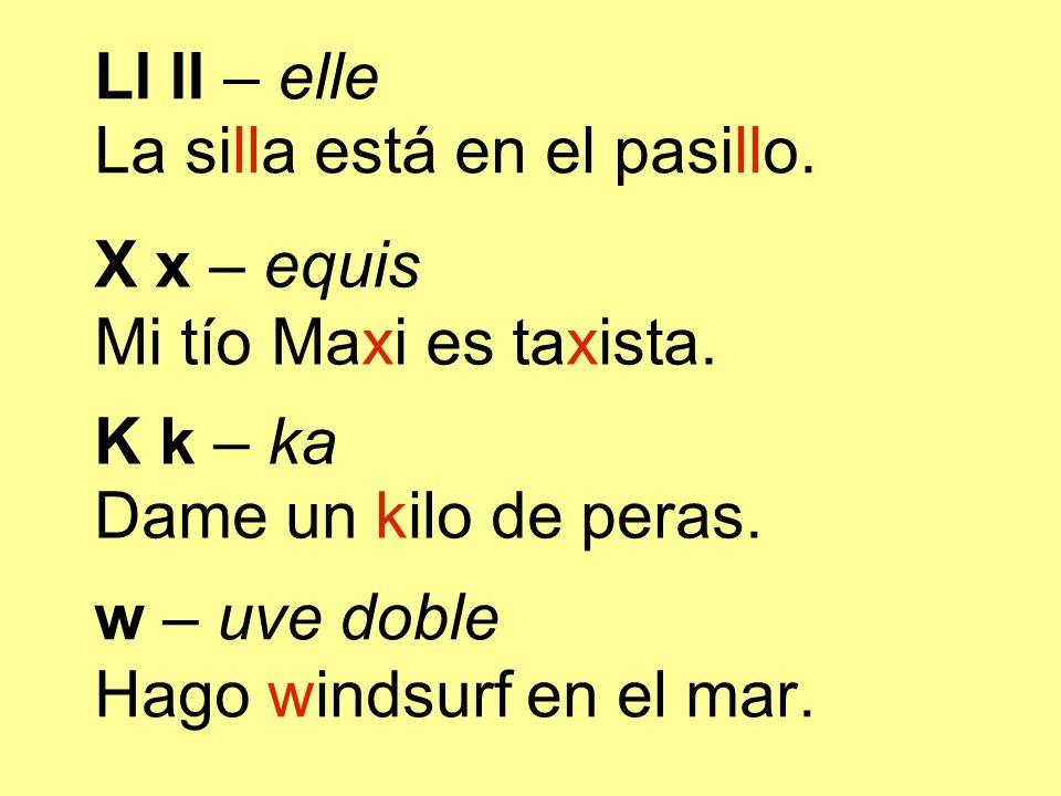 K k – ka Dame un kilo de peras. w – uve doble Hago windsurf en el mar. Ll ll – elle La silla está en el pasillo. X x – equis Mi tío Maxi es taxista.