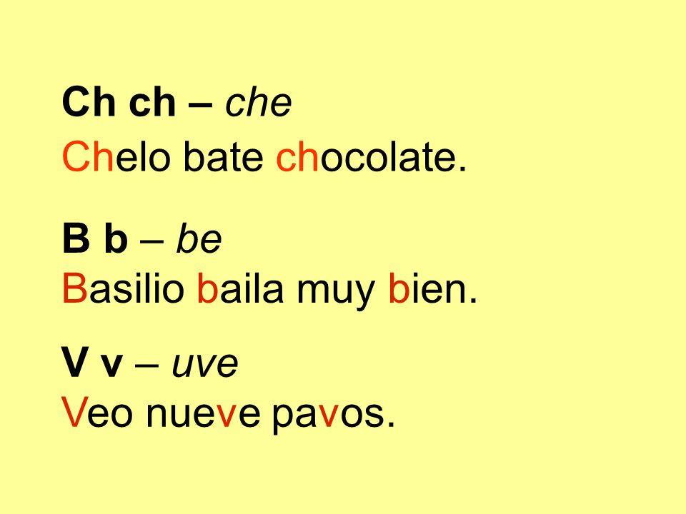 B b – be Basilio baila muy bien. V v – uve Veo nueve pavos. Ch ch – che Chelo bate chocolate.