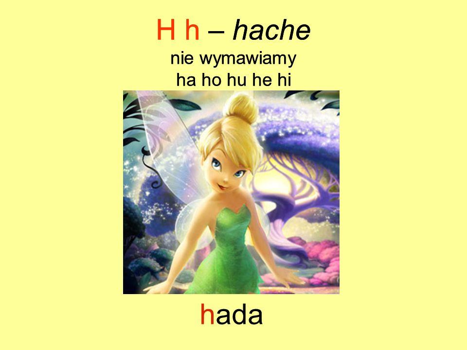 hospital H h – hache nie wymawiamy ha ho hu he hi H h – hache nie wymawiamy ha ho hu he hi